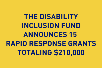 The Disability Inclusion Fund Announces 15 Rapid Response Grants Totaling $210,000